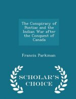 Conspiracy of Pontiac and the Indian War After the Conquest of Canada - Scholar's Choice Edition