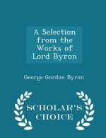 Selection from the Works of Lord Byron - Scholar's Choice Edition