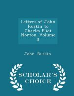 Letters of John Ruskin to Charles Eliot Norton, Volume II - Scholar's Choice Edition