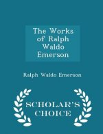 Works of Ralph Waldo Emerson - Scholar's Choice Edition