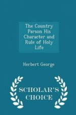 Country Parson His Character and Rule of Holy Life - Scholar's Choice Edition