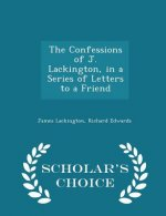 Confessions of J. Lackington, in a Series of Letters to a Friend - Scholar's Choice Edition