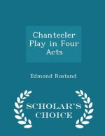 Chantecler Play in Four Acts - Scholar's Choice Edition