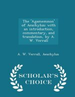'Agamemnon' of Aeschylus; With an Introduction, Commentary, and Translation, by A. W. Verrall - Scholar's Choice Edition
