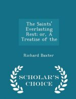 Saints' Everlasting Rest; Or, a Treatise of the - Scholar's Choice Edition
