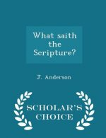 What Saith the Scripture? - Scholar's Choice Edition