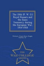 10th (P. W. O.) Royal Hussars and the Essex Yeomanry During the European War, 1914-1918 - War College Series