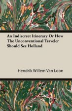 Indiscreet Itinerary Or How The Unconventional Traveler Should See Holland
