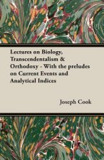 Lectures on Biology, Transcendentalism & Orthodoxy - With the Preludes on Current Events and Analytical Indices