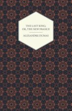 Last King; Or, The New France, Being A History From The Birth Of Louis Philippe In 1773 To The Revolution Of 1848 - Vol I