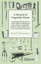 Manual Of Vegetable Plants. Containing The Experiences Of The Author In Starting All Those Kinds Of Vegetables Which Are Most Difficult For A Novice T