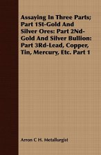 Assaying in Three Parts; Part 1st-Gold and Silver Ores