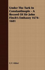 Under the Turk in Constantinople - A Record of Sir John Finch's Embassy 1674-1681