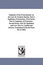 Sophisms of the Protectionists. by the Late M. Frederic Bastiat. Part I. Sophisms of Protection--First Series. Part II. Sophisms of Protection--Second