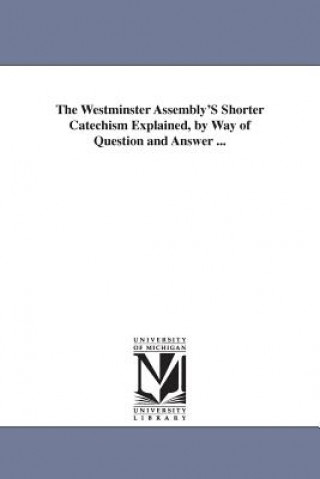 Westminster Assembly'S Shorter Catechism Explained, by Way of Question and Answer ...