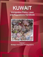 Kuwait Immigration Policy, Laws and Regulations Handbook Volume 1 Strategic Information and Regulations