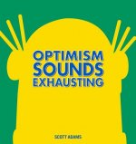 Optimism Sounds Exhausting: A Dilbert Book