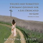 Yielded and Submitted: A Woman's Journey for a Life Dedicated to God An Intimate Study