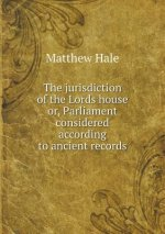 Jurisdiction of the Lords House Or, Parliament Considered According to Ancient Records