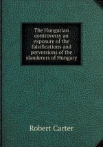 Hungarian Controversy an Exposure of the Falsifications and Perversions of the Slanderers of Hungary