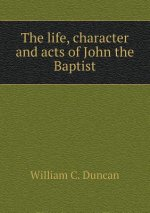 Life, Character and Acts of John the Baptist