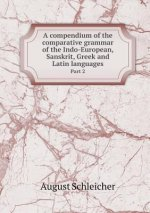 Compendium of the Comparative Grammar of the Indo-European, Sanskrit, Greek and Latin Languages Part 2
