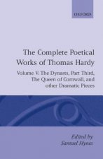 Complete Poetical Works of Thomas Hardy: Volume V: The Dynasts, Part Third; The Famous Tragedy of the Queen of Cornwall; The Play of 'Saint George'; '