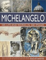 Michelangelo: His Life & Works In 500 Images