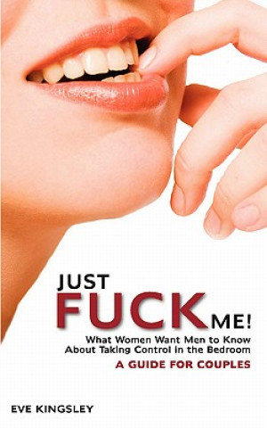 Just Fuck Me! - What Women Want Men to Know About Taking Control in the Bedroom (A Guide for Couples)