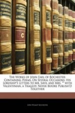 The Works of John Earl of Rochester: Containing Poems, On Several Occasions: His Lordship's Letters to Mr. Savil and Mrs. with Valentinian, a Tragedy.