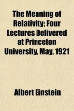 Meaning of Relativity; Four Lectures Delivered at Princeton