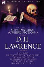 Collected Supernatural and Weird Fiction of D. H. Lawrence-Three Novelettes-'Glad Ghosts, ' the Man Who Died, ' the Border Line'-And Five Short St