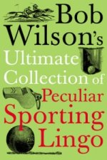 Bob Wilson's Ultimate Collection of Peculiar Sporting Lingo