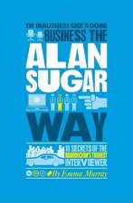 Unauthorized Guide to Doing Business the Alan Sugar Way