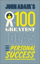 John Adair's 100 Greatest Ideas for Creating Success