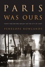 Paris Was Ours Thirty-Two Writers Reflect on the City of Light