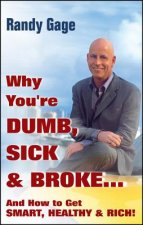 Why You're Dumb, Sick and Broke...And How to Get Smart, Heal