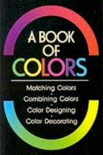 Book Of Colours, A: Matching Colours, Combining Colours, Colour Designing, Colour Decorating
