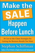 Make It Happen Before Lunch: 50 Cut-to-the-Chase Strategies