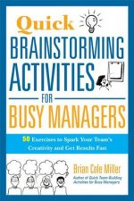 Quick Brainstorming Activities for Busy Managers: 50 Exercises to Spark Your Teams Creativity and Get Results Fast