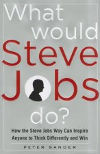 What Would Steve Jobs Do? How the Steve Jobs Way Can Inspire