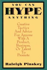 You Can Hype Anything: Creative Tactics and Advice for Anyone with a Product or Business to Promote