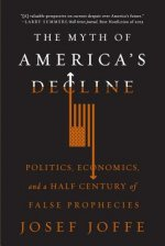 Myth of America's Decline - Politics, Economics, and a Half Century of False Prophecies