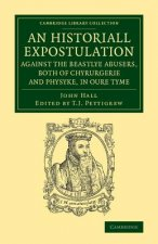 An Historiall Expostulation against the Beastlye Abusers, Both of Chyrurgerie and Physyke, in oure Tyme