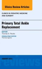 Primary Total Ankle Replacement, an Issue of Clinics in Podiatric Medicine and Surgery