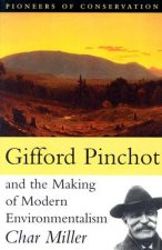 Gifford Pinchot and the Making of Modern Environmentalism