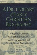 Dictionary of Early Christian Biography: a Reference Guide to Over 800 Christian Men and Women, Heretics, and Sects of the First Six Centuries