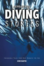 Amazing Diving Stories - Increible Tales from Deep Beneath the Sea