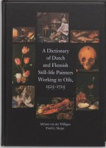 Dictionary of Dutch & Flemish Still Life Painters Working in Oils 1525-1725