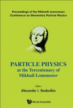 Particle Physics At The Tercentenary Of Mikhail Lomonosov - Proceedings Of The Fifteenth Lomonosov Conference On Elementary Particle Physics